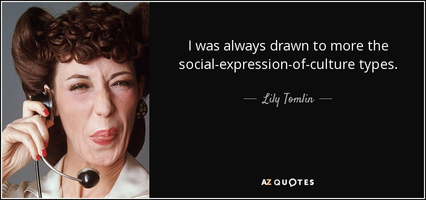 I was always drawn to more the social-expression-of-culture types. - Lily Tomlin