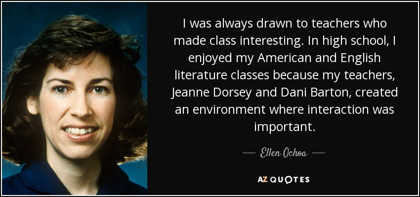I was always drawn to teachers who made class interesting. In high school, I enjoyed my American and English literature classes because my teachers, Jeanne Dorsey and Dani Barton, created an environment where interaction was important. - Ellen Ochoa