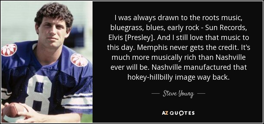 I was always drawn to the roots music, bluegrass, blues, early rock - Sun Records, Elvis [Presley]. And I still love that music to this day. Memphis never gets the credit. It's much more musically rich than Nashville ever will be. Nashville manufactured that hokey-hillbilly image way back. - Steve Young