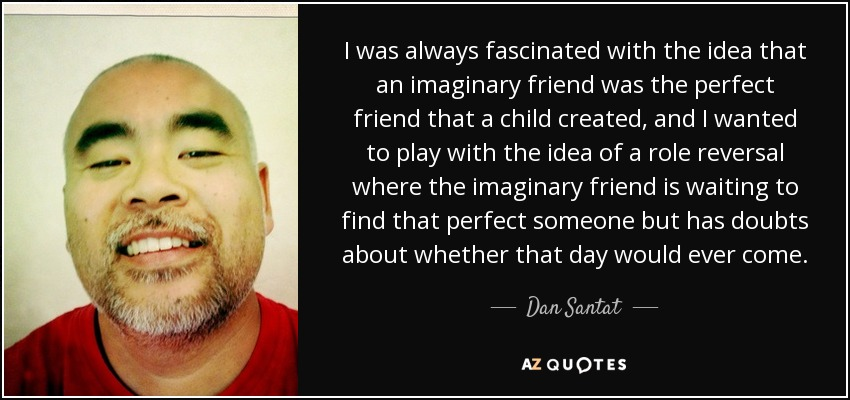I was always fascinated with the idea that an imaginary friend was the perfect friend that a child created, and I wanted to play with the idea of a role reversal where the imaginary friend is waiting to find that perfect someone but has doubts about whether that day would ever come. - Dan Santat