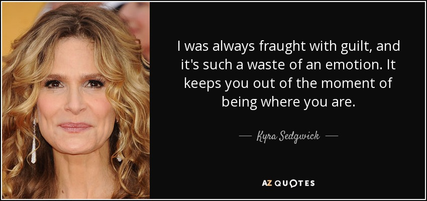 I was always fraught with guilt, and it's such a waste of an emotion. It keeps you out of the moment of being where you are. - Kyra Sedgwick