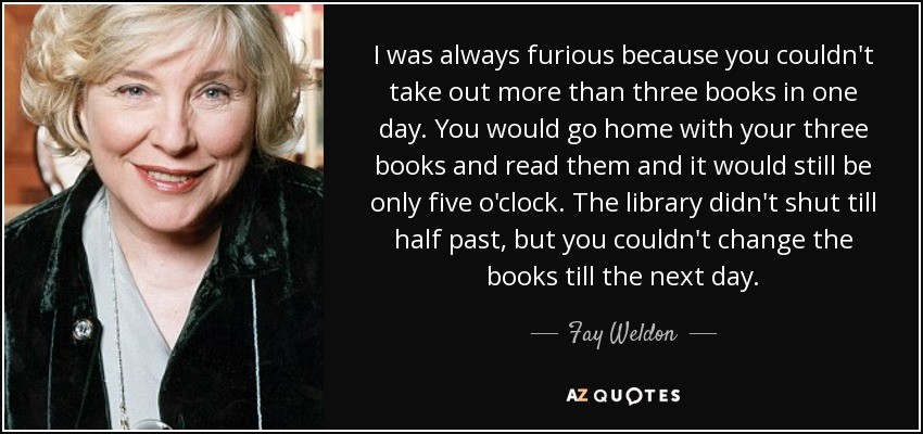 I was always furious because you couldn't take out more than three books in one day. You would go home with your three books and read them and it would still be only five o'clock. The library didn't shut till half past, but you couldn't change the books till the next day. - Fay Weldon