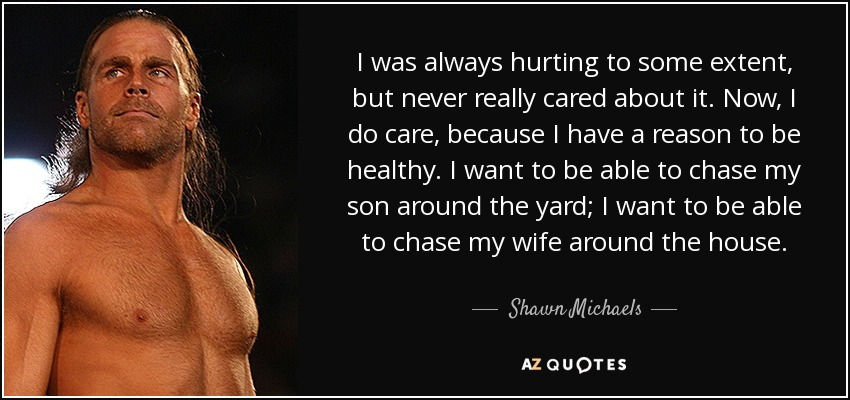 I was always hurting to some extent, but never really cared about it. Now, I do care, because I have a reason to be healthy. I want to be able to chase my son around the yard; I want to be able to chase my wife around the house. - Shawn Michaels