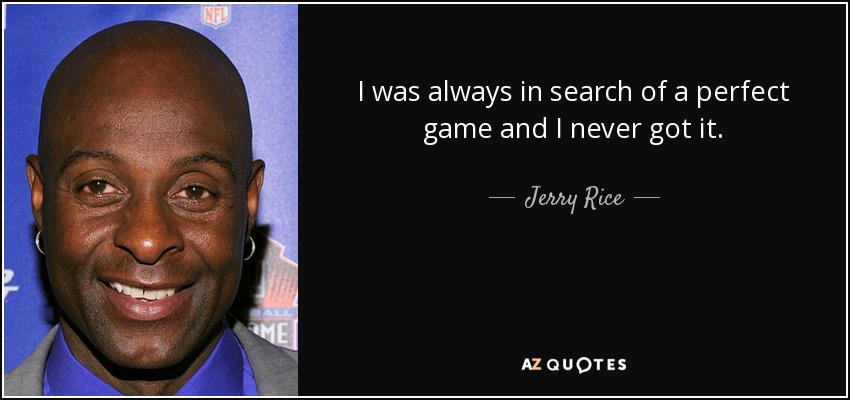I was always in search of a perfect game and I never got it. - Jerry Rice