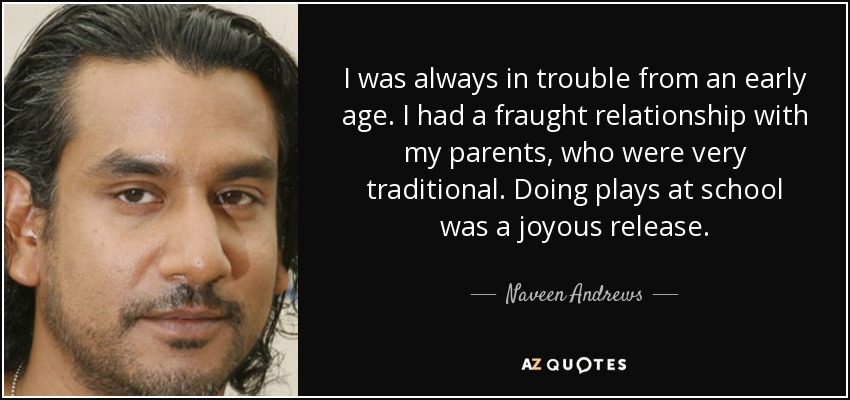 I was always in trouble from an early age. I had a fraught relationship with my parents, who were very traditional. Doing plays at school was a joyous release. - Naveen Andrews