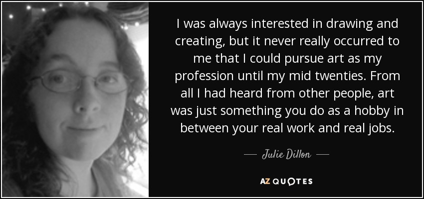 I was always interested in drawing and creating, but it never really occurred to me that I could pursue art as my profession until my mid twenties. From all I had heard from other people, art was just something you do as a hobby in between your real work and real jobs. - Julie Dillon