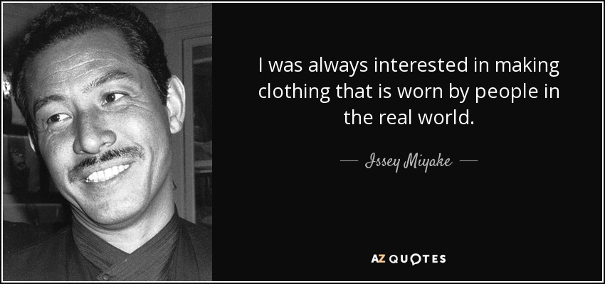I was always interested in making clothing that is worn by people in the real world. - Issey Miyake