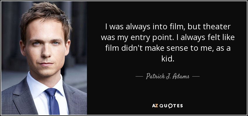 I was always into film, but theater was my entry point. I always felt like film didn't make sense to me, as a kid. - Patrick J. Adams