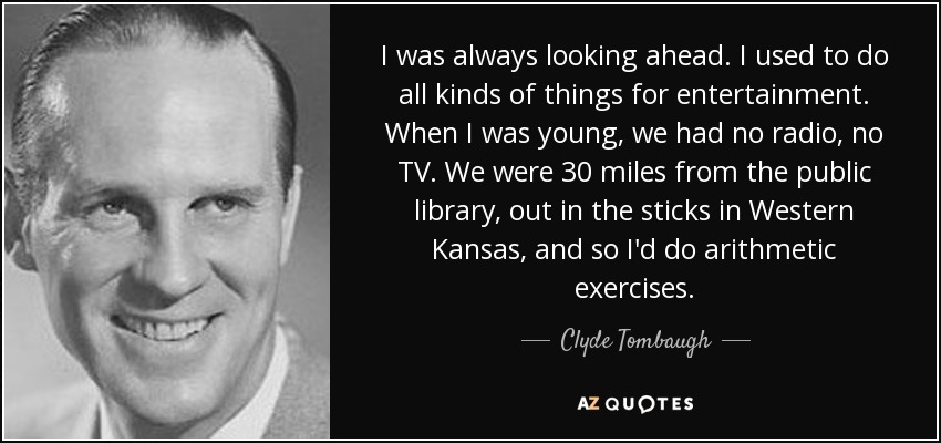 I was always looking ahead. I used to do all kinds of things for entertainment. When I was young, we had no radio, no TV. We were 30 miles from the public library, out in the sticks in Western Kansas, and so I'd do arithmetic exercises. - Clyde Tombaugh