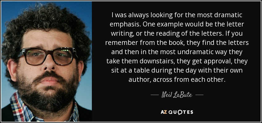 I was always looking for the most dramatic emphasis. One example would be the letter writing, or the reading of the letters. If you remember from the book, they find the letters and then in the most undramatic way they take them downstairs, they get approval, they sit at a table during the day with their own author, across from each other. - Neil LaBute