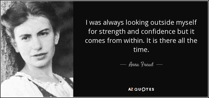 I was always looking outside myself for strength and confidence but it comes from within. It is there all the time. - Anna Freud