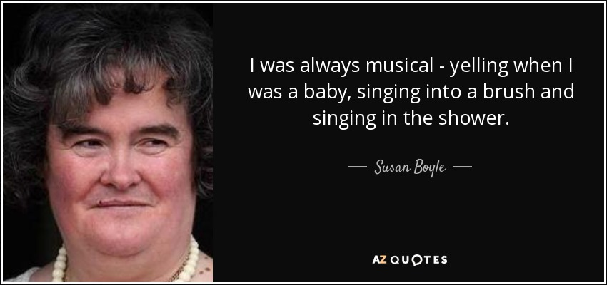 I was always musical - yelling when I was a baby, singing into a brush and singing in the shower. - Susan Boyle