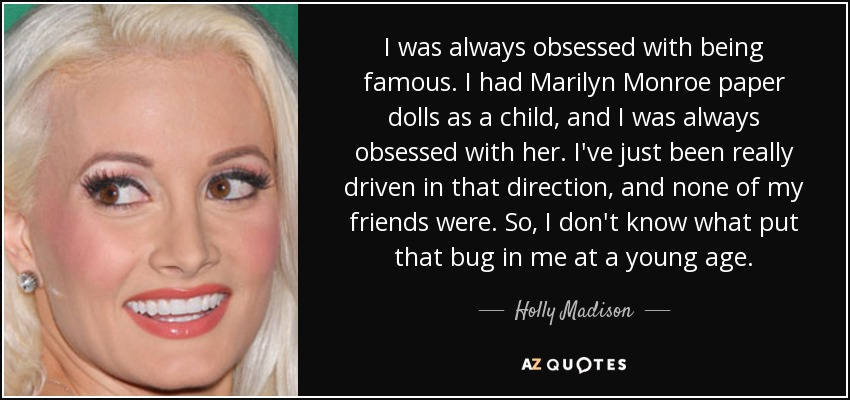 I was always obsessed with being famous. I had Marilyn Monroe paper dolls as a child, and I was always obsessed with her. I've just been really driven in that direction, and none of my friends were. So, I don't know what put that bug in me at a young age. - Holly Madison