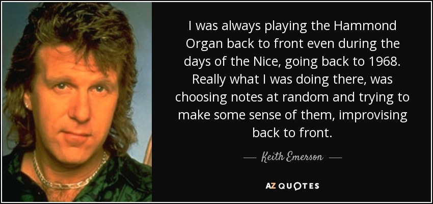 I was always playing the Hammond Organ back to front even during the days of the Nice, going back to 1968. Really what I was doing there, was choosing notes at random and trying to make some sense of them, improvising back to front. - Keith Emerson