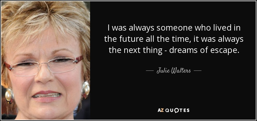 I was always someone who lived in the future all the time, it was always the next thing - dreams of escape. - Julie Walters