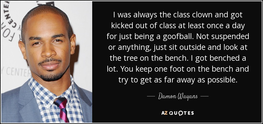 I was always the class clown and got kicked out of class at least once a day for just being a goofball. Not suspended or anything, just sit outside and look at the tree on the bench. I got benched a lot. You keep one foot on the bench and try to get as far away as possible. - Damon Wayans, Jr.