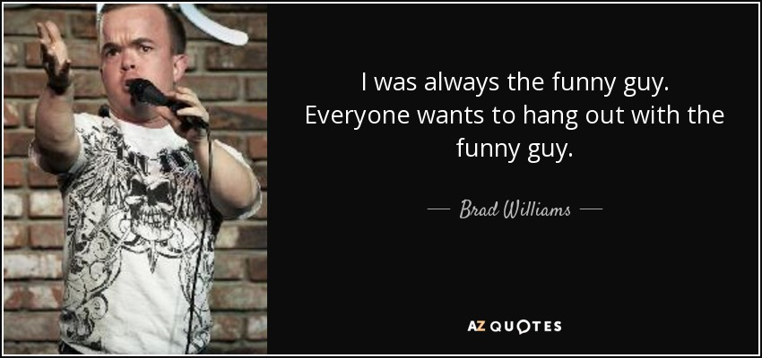I was always the funny guy. Everyone wants to hang out with the funny guy. - Brad Williams