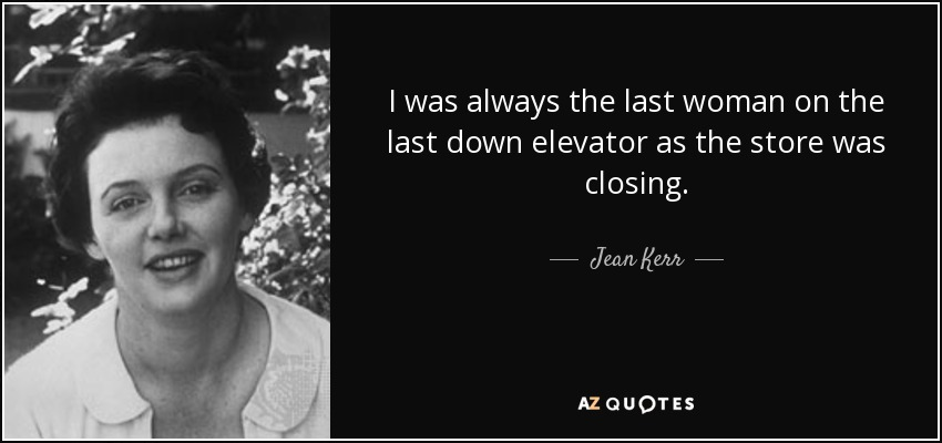 I was always the last woman on the last down elevator as the store was closing. - Jean Kerr