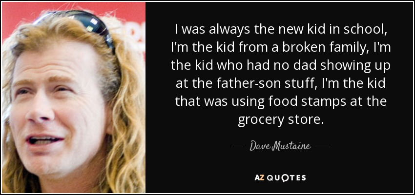 I was always the new kid in school, I'm the kid from a broken family, I'm the kid who had no dad showing up at the father-son stuff, I'm the kid that was using food stamps at the grocery store. - Dave Mustaine
