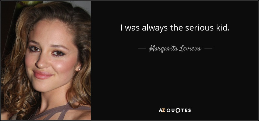 I was always the serious kid. - Margarita Levieva
