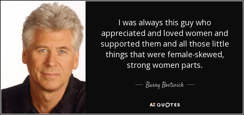 I was always this guy who appreciated and loved women and supported them and all those little things that were female-skewed, strong women parts. - Barry Bostwick