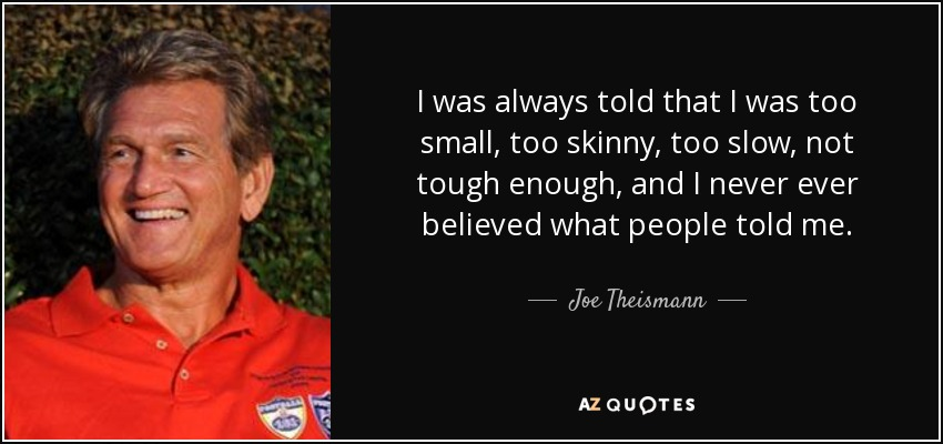 I was always told that I was too small, too skinny, too slow, not tough enough, and I never ever believed what people told me. - Joe Theismann