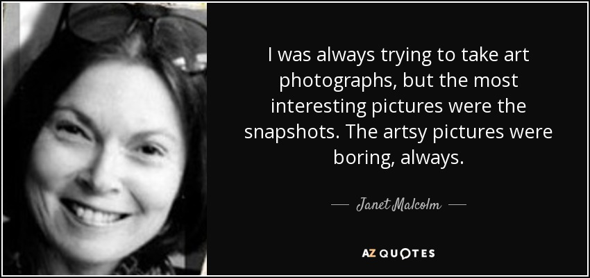 I was always trying to take art photographs, but the most interesting pictures were the snapshots. The artsy pictures were boring, always. - Janet Malcolm