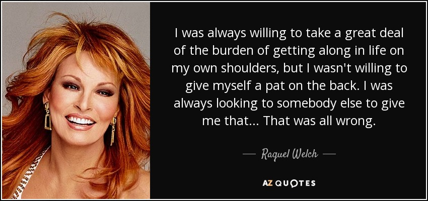 I was always willing to take a great deal of the burden of getting along in life on my own shoulders, but I wasn't willing to give myself a pat on the back. I was always looking to somebody else to give me that. .. That was all wrong. - Raquel Welch