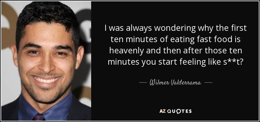 I was always wondering why the first ten minutes of eating fast food is heavenly and then after those ten minutes you start feeling like s**t? - Wilmer Valderrama