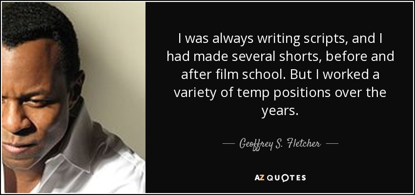 I was always writing scripts, and I had made several shorts, before and after film school. But I worked a variety of temp positions over the years. - Geoffrey S. Fletcher