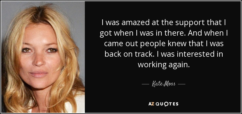 I was amazed at the support that I got when I was in there. And when I came out people knew that I was back on track. I was interested in working again. - Kate Moss