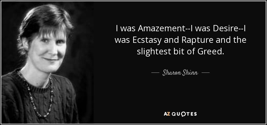 I was Amazement--I was Desire--I was Ecstasy and Rapture and the slightest bit of Greed. - Sharon Shinn