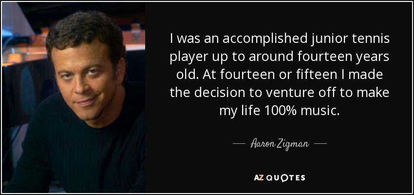 I was an accomplished junior tennis player up to around fourteen years old. At fourteen or fifteen I made the decision to venture off to make my life 100% music. - Aaron Zigman