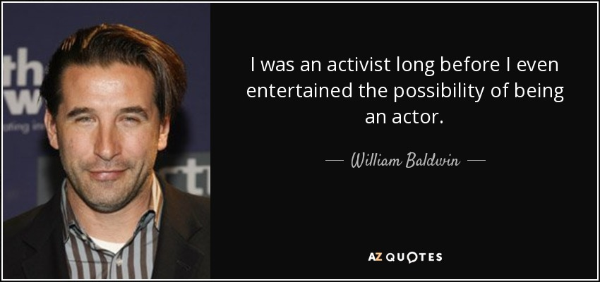 I was an activist long before I even entertained the possibility of being an actor. - William Baldwin