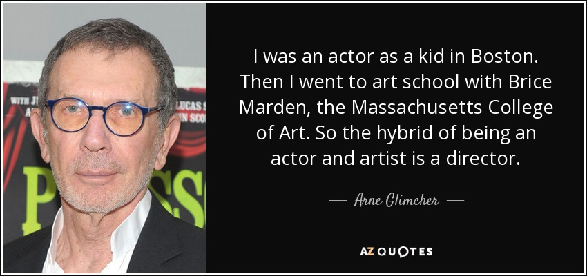 I was an actor as a kid in Boston. Then I went to art school with Brice Marden, the Massachusetts College of Art. So the hybrid of being an actor and artist is a director. - Arne Glimcher