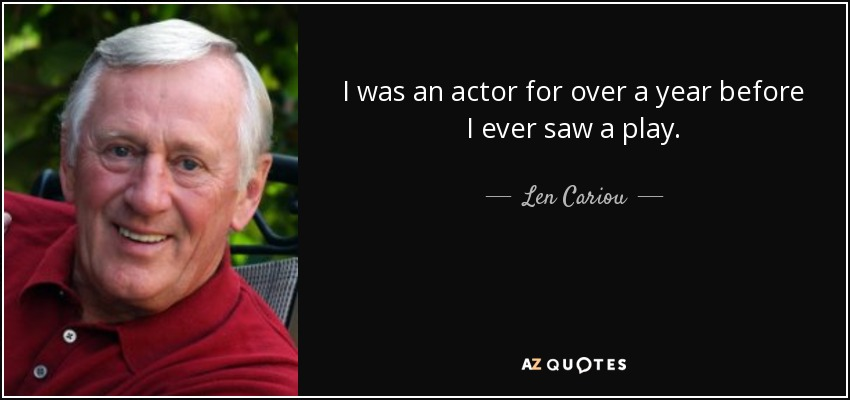 I was an actor for over a year before I ever saw a play. - Len Cariou