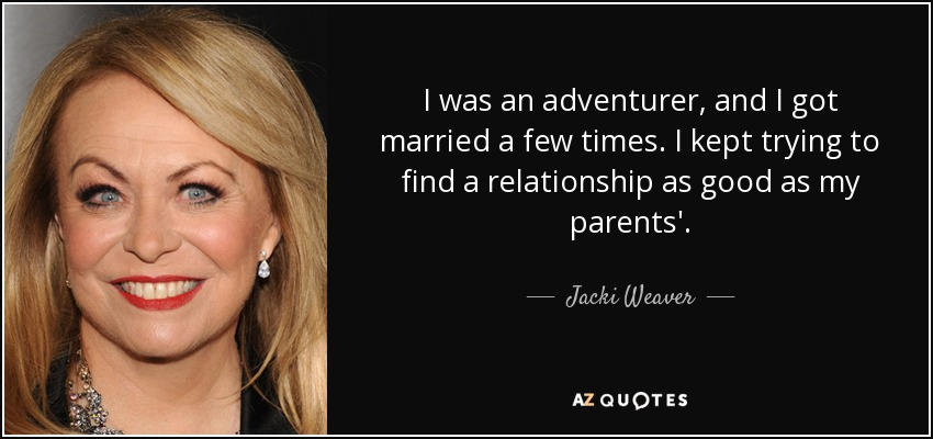 I was an adventurer, and I got married a few times. I kept trying to find a relationship as good as my parents'. - Jacki Weaver