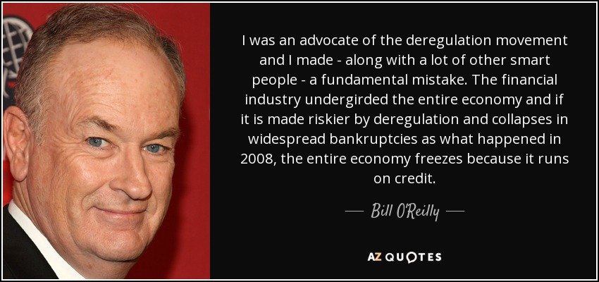 I was an advocate of the deregulation movement and I made - along with a lot of other smart people - a fundamental mistake. The financial industry undergirded the entire economy and if it is made riskier by deregulation and collapses in widespread bankruptcies as what happened in 2008, the entire economy freezes because it runs on credit. - Bill O'Reilly