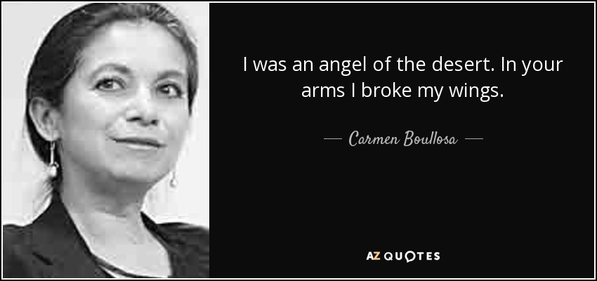 I was an angel of the desert. In your arms I broke my wings. - Carmen Boullosa
