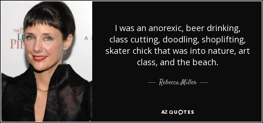 I was an anorexic, beer drinking, class cutting, doodling, shoplifting, skater chick that was into nature, art class, and the beach. - Rebecca Miller