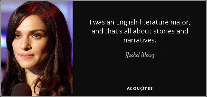 I was an English-literature major, and that's all about stories and narratives. - Rachel Weisz