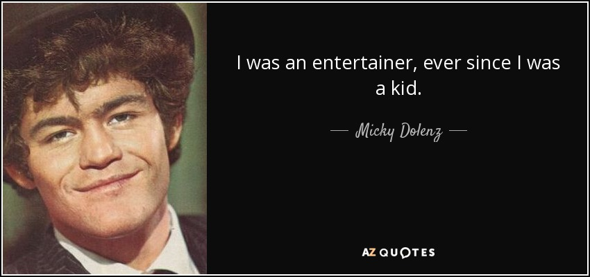 I was an entertainer, ever since I was a kid. - Micky Dolenz