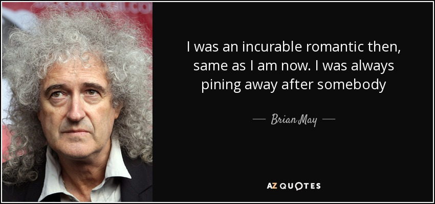 I was an incurable romantic then, same as I am now. I was always pining away after somebody - Brian May