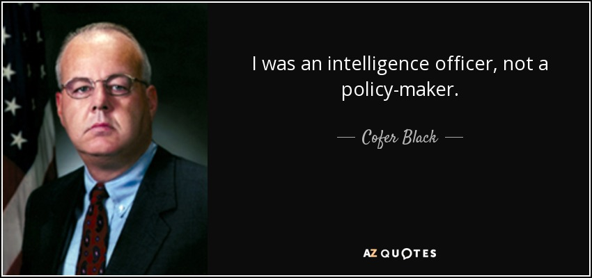 I was an intelligence officer, not a policy-maker. - Cofer Black