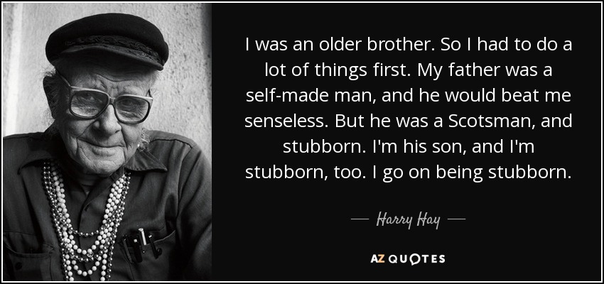 I was an older brother. So I had to do a lot of things first. My father was a self-made man, and he would beat me senseless. But he was a Scotsman, and stubborn. I'm his son, and I'm stubborn, too. I go on being stubborn. - Harry Hay