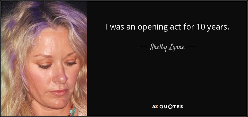 I was an opening act for 10 years. - Shelby Lynne
