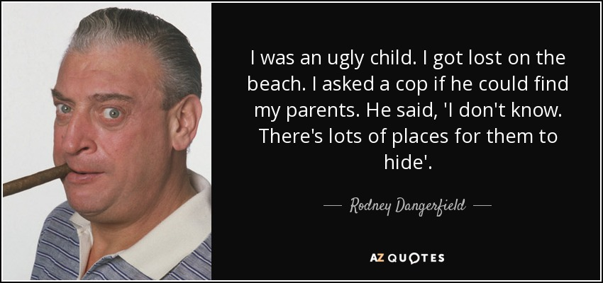 I was an ugly child. I got lost on the beach. I asked a cop if he could find my parents. He said, 'I don't know. There's lots of places for them to hide'. - Rodney Dangerfield