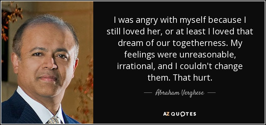 I was angry with myself because I still loved her, or at least I loved that dream of our togetherness. My feelings were unreasonable, irrational, and I couldn't change them. That hurt. - Abraham Verghese