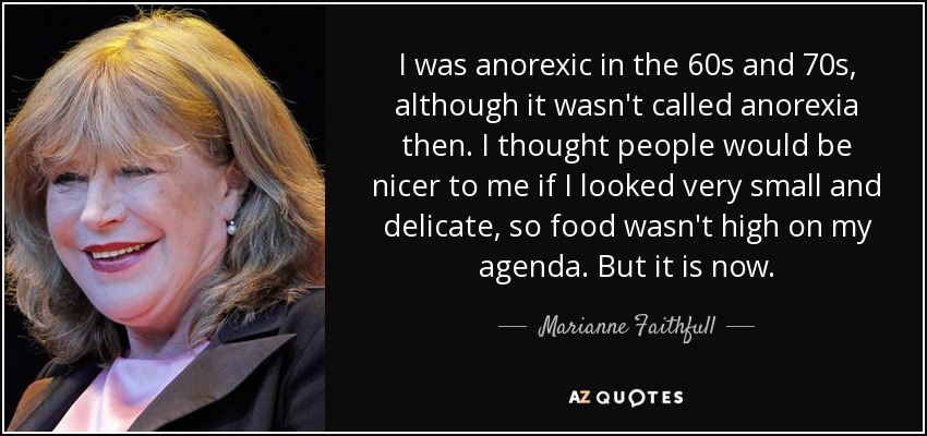 I was anorexic in the 60s and 70s, although it wasn't called anorexia then. I thought people would be nicer to me if I looked very small and delicate, so food wasn't high on my agenda. But it is now. - Marianne Faithfull