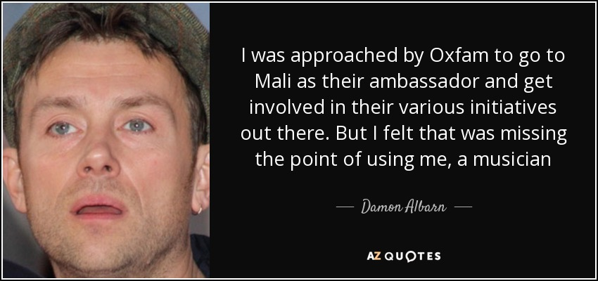 I was approached by Oxfam to go to Mali as their ambassador and get involved in their various initiatives out there. But I felt that was missing the point of using me, a musician - Damon Albarn